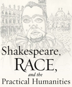 Shakespeare, Race, and the Practical Humanities (2017)